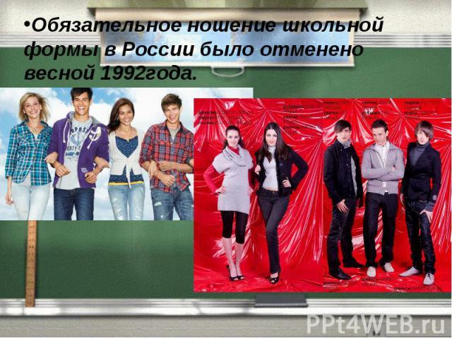 Обязательное ношение школьной формы в России было отменено весной 1992года.
