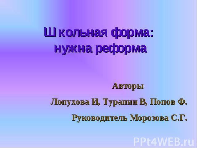 Школьная форма: нужна реформа Авторы Лопухова И, Турапин В, Попов Ф.Руководитель Морозова С.Г.