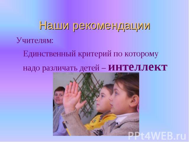 Наши рекомендацииУчителям:Единственный критерий по которому надо различать детей – интеллект