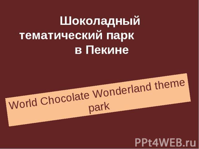 Шоколадный тематический парк в Пекине World Chocolate Wonderland theme park