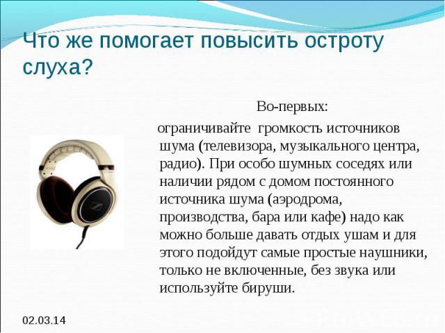 Что же помогает повысить остроту слуха? Во-первых: ограничивайте громкость источников шума (телевизора, музыкального центра, радио). При особо шумных соседях или наличии рядом с домом постоянного источника шума (аэродрома, производства, бара или каф…