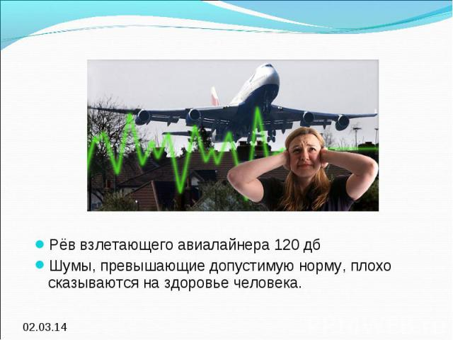 Рёв взлетающего авиалайнера 120 дбШумы, превышающие допустимую норму, плохо сказываются на здоровье человека.