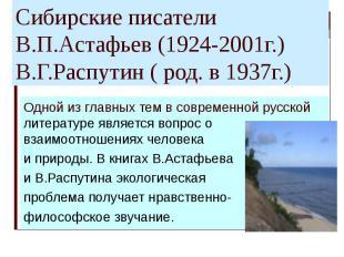 Сибирские писатели В.П.Астафьев (1924-2001г.) В.Г.Распутин ( род. в 1937г.) Одно