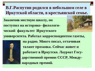 В.Г.Распутин родился в небольшом селе в Иркутской области, в крестьянской семье.