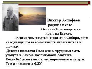 Виктор Астафьев родился в селе Овсянка Красноярского края, на Енисее. Всю жизнь