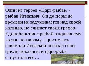 Один из героев «Царь-рыбы» - рыбак Игнатьич. Он до поры до времени не задумывает