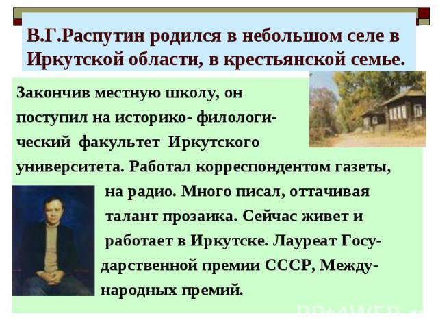 В.Г.Распутин родился в небольшом селе в Иркутской области, в крестьянской семье.Закончив местную школу, он поступил на историко- филологи-ческий факультет Иркутского университета. Работал корреспондентом газеты, на радио. Много писал, оттачивая тала…