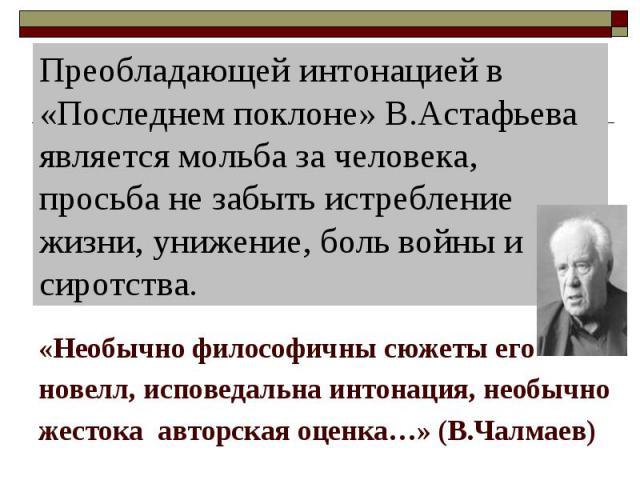 Преобладающей интонацией в «Последнем поклоне» В.Астафьева является мольба за человека, просьба не забыть истребление жизни, унижение, боль войны и сиротства. «Необычно философичны сюжеты его новелл, исповедальна интонация, необычно жестока авторска…