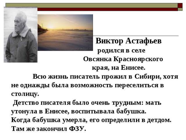 Виктор Астафьев родился в селе Овсянка Красноярского края, на Енисее. Всю жизнь писатель прожил в Сибири, хотя не однажды была возможность переселиться в столицу. Детство писателя было очень трудным: мать утонула в Енисее, воспитывала бабушка.Когда …