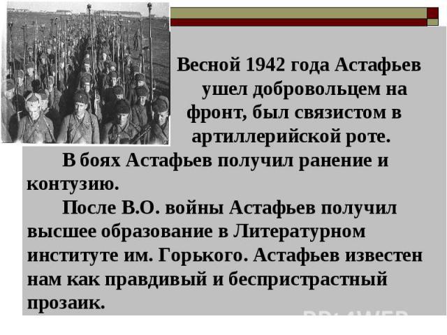 Весной 1942 года Астафьев ушел добровольцем на фронт, был связистом в артиллерийской роте. В боях Астафьев получил ранение и контузию. После В.О. войны Астафьев получил высшее образование в Литературном институте им. Горького. Астафьев известен нам …