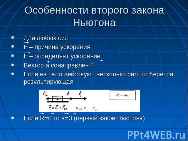 Особенности второго закона НьютонаДля любых силF – причина ускоренияF – определяет ускорениеВектор а сонаправлен FЕсли на тело действуют несколько сил, то берется результирующая.Если R=0 то а=0 (первый закон Ньютона)