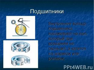 Подшипники Внутреннее кольцо подшипника насаживают на вал, который при вращении