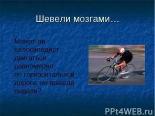 Шевели мозгами…Может ли велосипедистдвигаться равномернопо горизонтальной дороге