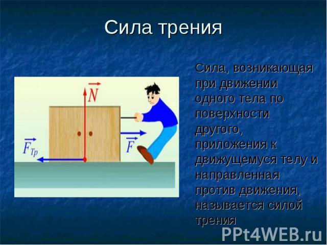 Сила тренияСила, возникающая при движении одного тела по поверхности другого, приложения к движущемуся телу и направленная против движения, называется силой трения