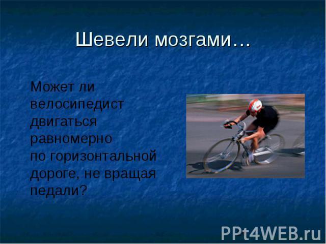 Шевели мозгами…Может ли велосипедистдвигаться равномернопо горизонтальной дороге, не вращая педали?