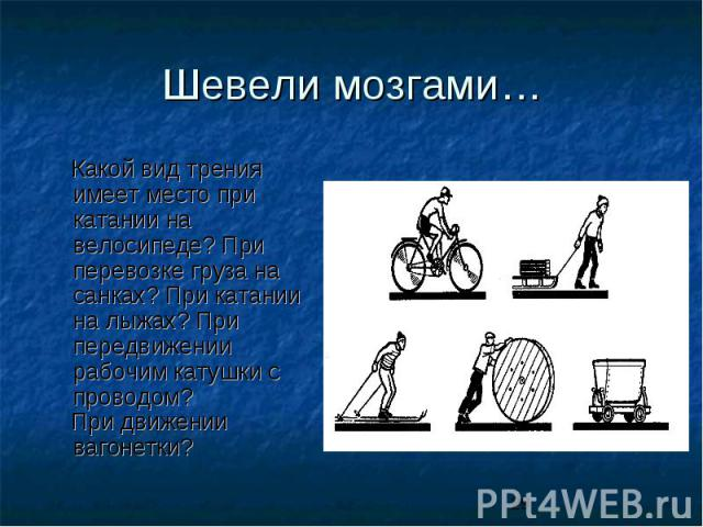 Шевели мозгами… Какой вид трения имеет место при катании на велосипеде? При перевозке груза на санках? При катании на лыжах? При передвижении рабочим катушки с проводом? При движении вагонетки?