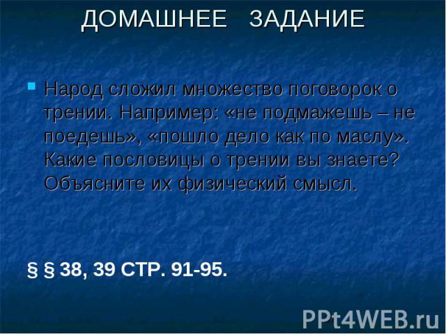 ДОМАШНЕЕ ЗАДАНИЕНарод сложил множество поговорок о трении. Например: «не подмажешь – не поедешь», «пошло дело как по маслу». Какие пословицы о трении вы знаете? Объясните их физический смысл.§ § 38, 39 СТР. 91-95.