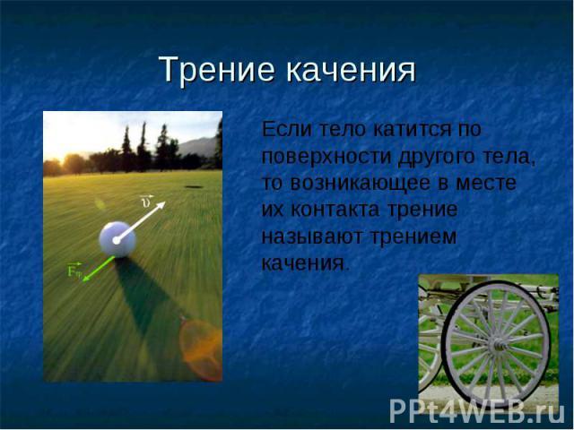 Трение каченияЕсли тело катится по поверхности другого тела, то возникающее в месте их контакта трение называют трением качения.