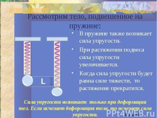 Рассмотрим тело, подвешенное на пружине:В пружине также возникает сила упругости
