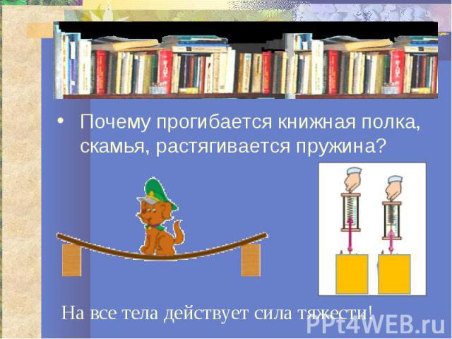 Почему прогибается книжная полка, скамья, растягивается пружина?На все тела действует сила тяжести!