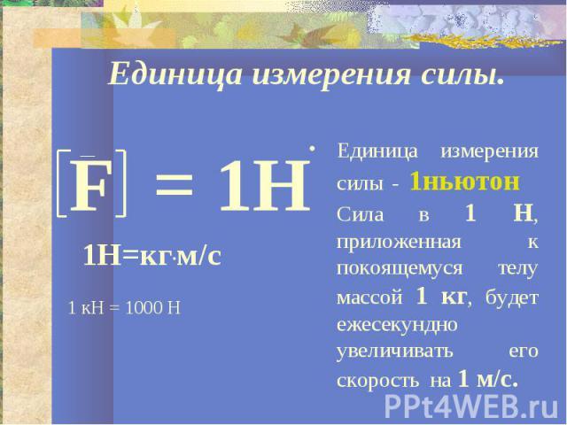 Единица измерения силы.Единица измерения силы - 1ньютон Сила в 1 Н, приложенная к покоящемуся телу массой 1 кг, будет ежесекундно увеличивать его скорость на 1 м/с.