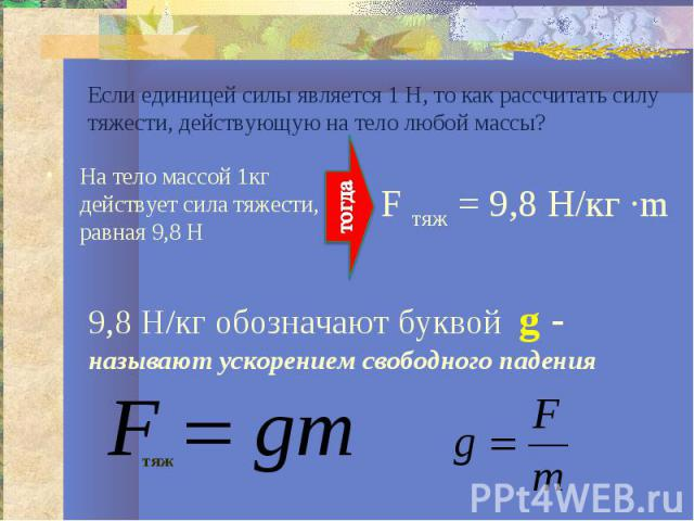 Если единицей силы является 1 Н, то как рассчитать силу тяжести, действующую на тело любой массы?На тело массой 1кг действует сила тяжести, равная 9,8 Н9,8 Н/кг обозначают буквой g - называют ускорением свободного падения