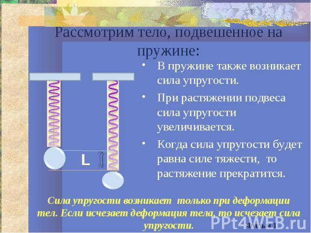 Рассмотрим тело, подвешенное на пружине:В пружине также возникает сила упругости.При растяжении подвеса сила упругости увеличивается.Когда сила упругости будет равна силе тяжести, то растяжение прекратится.Сила упругости возникает только при деформа…