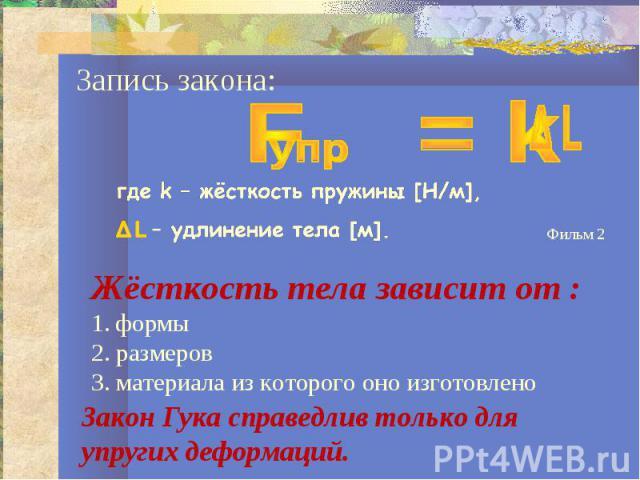 Запись закона:где k – жёсткость пружины [Н/м],Δ L – удлинение тела [м].Жёсткость тела зависит от :1. формы2. размеров3. материала из которого оно изготовленоЗакон Гука справедлив только для упругих деформаций.