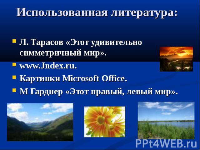 Использованная литература: Л. Тарасов «Этот удивительно симметричный мир».www.Jndex.ru.Картинки Microsoft Office.М Гарднер «Этот правый, левый мир».