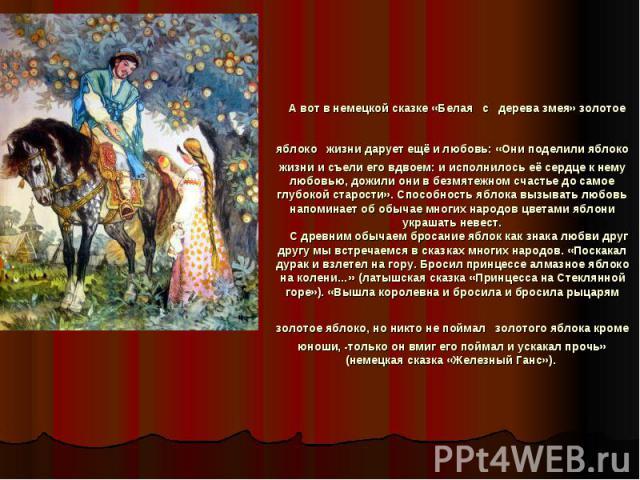 А вот в немецкой сказке «Белая с дерева змея» золотое яблоко жизни дарует ещё и любовь: «Они поделили яблоко жизни и съели его вдвоем: и исполнилось её сердце к нему любовью, дожили они в безмятежном счастье до самое глубокой старости». Способность …
