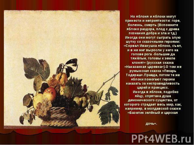 Но яблоня и яблоки могут принести и неприятности: горе, болезнь, смерть (Вспомните яблоко раздора, плод с древа познания добра и зла и тд.) Иногда они могут сыграть злую шутку со сказочными героями: «Сорвал Иванушка яблоко, съел, и в же миг выросли …