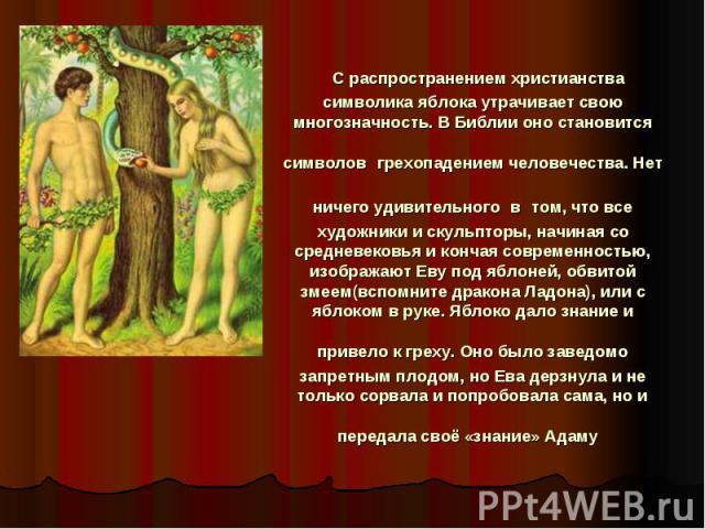 С распространением христианства символика яблока утрачивает свою многозначность. В Библии оно становится символов грехопадением человечества. Нет ничего удивительного в том, что все художники и скульпторы, начиная со средневековья и кончая современн…