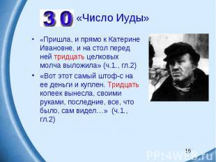 «Число Иуды»«Пришла, и прямо к Катерине Ивановне, и на стол перед ней тридцать ц