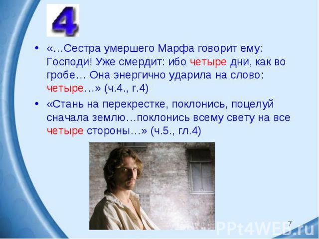 «…Сестра умершего Марфа говорит ему: Господи! Уже смердит: ибо четыре дни, как во гробе… Она энергично ударила на слово: четыре…» (ч.4., г.4) «Стань на перекрестке, поклонись, поцелуй сначала землю…поклонись всему свету на все четыре стороны…» (ч.5.…