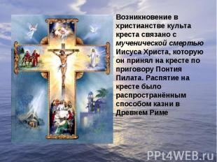 Возникновение в христианстве культа креста связано с мученической смертью Иисуса