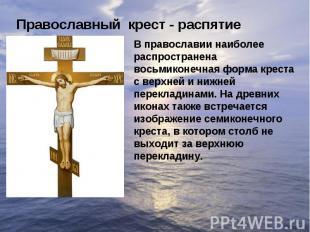 Православный крест - распятиеВ православии наиболее распространена восьмиконечна