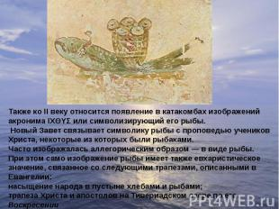 Также ко II веку относится появление в катакомбах изображений акронима ΙΧΘΥΣ или