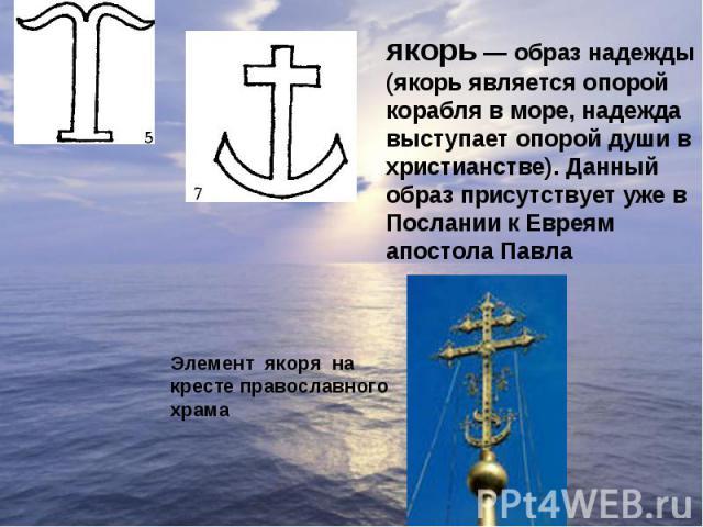 якорь— образ надежды (якорь является опорой корабля в море, надежда выступает опорой души в христианстве). Данный образ присутствует уже в Послании к Евреям апостола Павла Элемент якоря на кресте православного храма