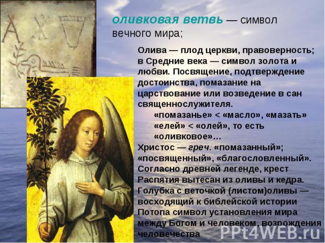 оливковая ветвь— символ вечного мира; Олива— плод церкви, правоверность; в Средние века— символ золота и любви. Посвящение, подтверждение достоинства, помазание на царствование или возведение в сан священнослужителя. «помазанье» < «масло», «мазат…