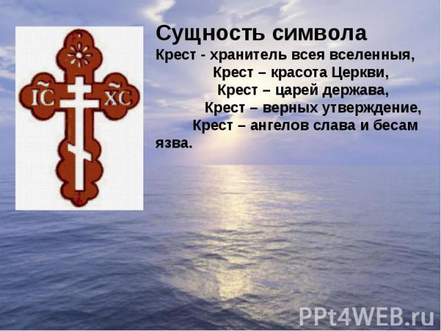 Сущность символаКрест - хранитель всея вселенныя, Крест – красота Церкви, Крест – царей держава, Крест – верных утверждение, Крест – ангелов слава и бесам язва.