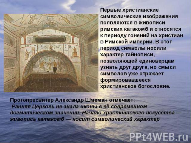 Первые христианские символические изображения появляются в живописи римских катакомб и относятся к периоду гонений на христиан в Римской империи. В этот период символы носили характер тайнописи, позволяющей единоверцам узнать друг друга, но смысл си…