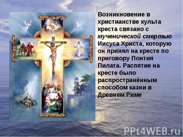 Возникновение в христианстве культа креста связано с мученической смертью Иисуса Христа, которую он принял на кресте по приговору Понтия Пилата. Распятие на кресте было распространённым способом казни в Древнем Риме