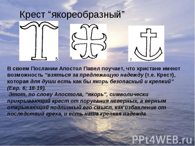 """Крест """"якореобразный""""В своем Послании Апостол Павел поучает, что христане имеют возможность """"взяться за предлежащую надежду (т.е. Крест), которая для души есть как бы якорь безопасный и крепкий"""" (Евр. 6; 18-19).Этот, по слову Апостола, """"якорь"""", сим…"""
