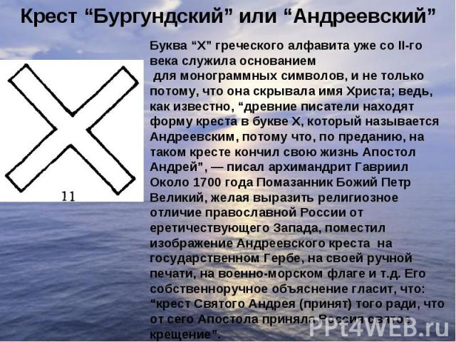 """Крест """"Бургундский"""" или """"Андреевский""""Буква """"X"""" греческого алфавита уже со II-го века служила основаниемдля монограммных символов, и не только потому, что она скрывала имя Христа; ведь, как известно, """"древние писатели находят форму креста в букве X,…"""