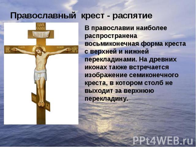 Православный крест - распятиеВ православии наиболее распространена восьмиконечная форма креста с верхней и нижней перекладинами. На древних иконах также встречается изображение семиконечного креста, в котором столб не выходит за верхнюю перекладину.