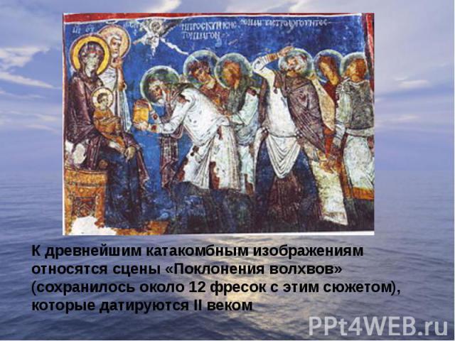 К древнейшим катакомбным изображениям относятся сцены «Поклонения волхвов» (сохранилось около 12 фресок с этим сюжетом), которые датируются II веком