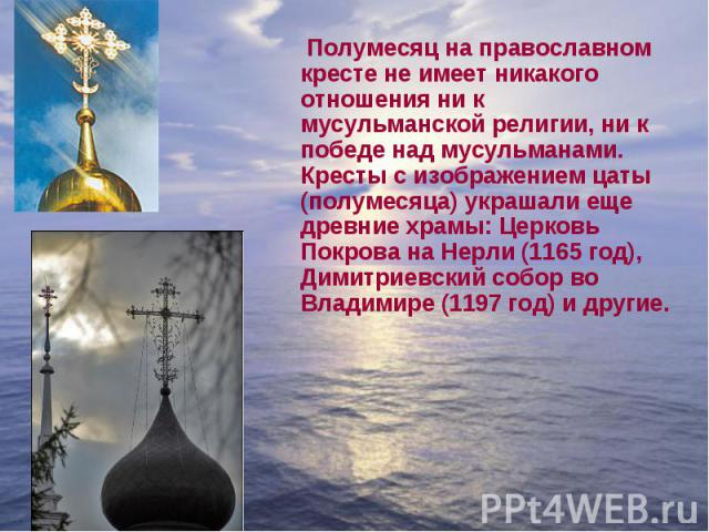Полумесяц на православном кресте не имеет никакого отношения ни к мусульманской религии, ни к победе над мусульманами. Кресты с изображением цаты (полумесяца) украшали еще древние храмы: Церковь Покрова на Нерли (1165 год), Димитриевский собор во Вл…