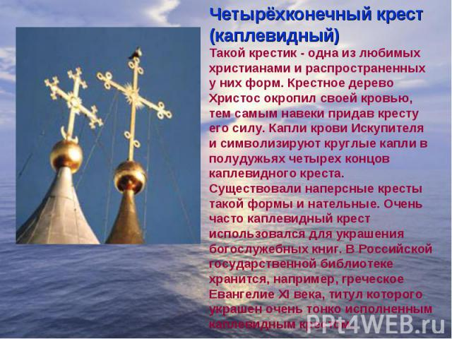 Четырёхконечный крест (каплевидный)Такой крестик - одна из любимых христианами и распространенных у них форм. Крестное дерево Христос окропил своей кровью, тем самым навеки придав кресту его силу. Капли крови Искупителя и символизируют круглые капли…
