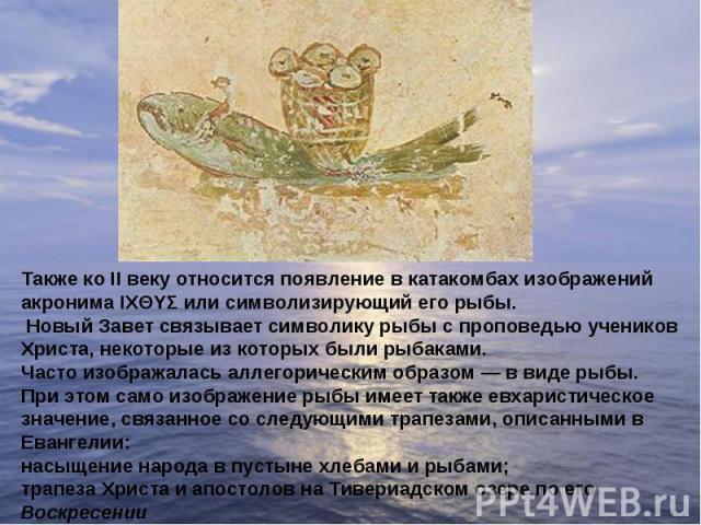 Также ко II веку относится появление в катакомбах изображений акронима ΙΧΘΥΣ или символизирующий его рыбы. Новый Завет связывает символику рыбы с проповедью учеников Христа, некоторые из которых были рыбаками.Часто изображалась аллегорическим образо…