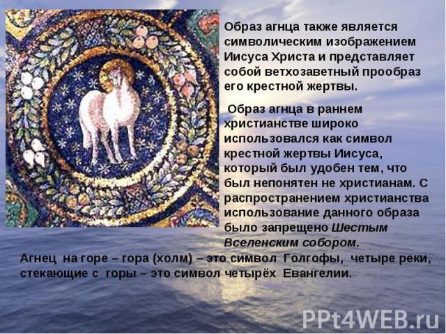 Образ агнца также является символическим изображением Иисуса Христа и представляет собой ветхозаветный прообраз его крестной жертвы. Образ агнца в раннем христианстве широко использовался как символ крестной жертвы Иисуса, который был удобен тем, чт…